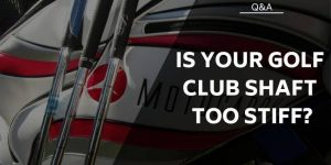 Is Your Golf Club Shaft Too Stiff? Symptoms & Solutions