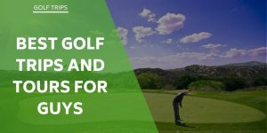 The 6 Best Golf Trips For Guys – Let Us Guide Your Tour!