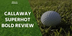 Callaway Superhot Bold Review: Tested For The Average Golfer