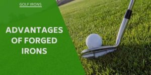 What Are The Advantages of Forged Irons?