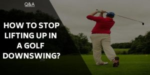 How to Stop Lifting Up in a Golf Downswing – Swing Technique Discussed