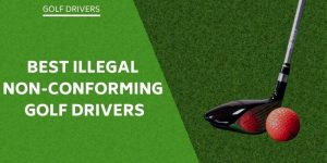 Best Illegal Golf Drivers – Take A Look At Non-Conforming Options