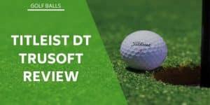Titleist DT Trusoft Review – An Affordable & Excellent Golf Ball