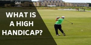 What Is A High Handicap? Do You Fit Into This Category of Golfers?