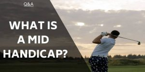 What Is A Mid Handicap? And Where Do You Fit?