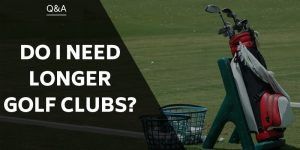 Do I Need Longer Golf Clubs? Reasons To Increase Shaft Length