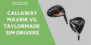 Callaway Mavrik vs TaylorMade Sim Drivers: A Review Of Both Drivers