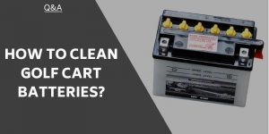 How To Clean Golf Cart Batteries – Steps & Precautions