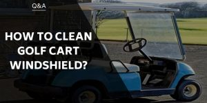 How To Clean Golf Cart Windshield And Keep Them Gleaming!