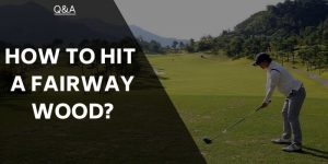 How To Hit A Fairway Wood And Become A Consistent Striker