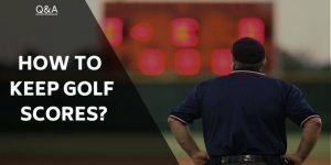 How to Keep A Golf Score – A Few Basics To Get You Going