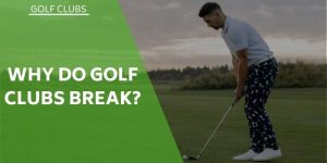 Why Do Golf Clubs Break? Are We Always To Blame?