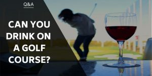 Can You Drink On A Golf Course? Could It Improve your Game?