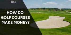 How Do Golf Courses Make Money?