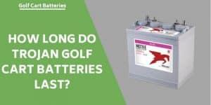 How Long Do Trojan Golf Cart Batteries Last?