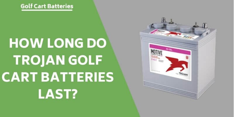 how-long-do-trojan-golf-cart-batteries-last