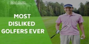 Most Disliked Golfers Ever – On And Off The Course