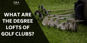 What Are The Degree Lofts Of Golf Clubs?