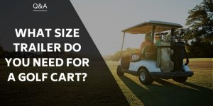 What Size Trailer Do You Need For A Golf Cart?