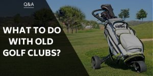 What To Do With Old Golf Clubs? Donate, Resell And Reuse!