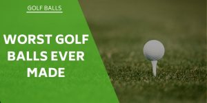 Which Are The Worst Golf Balls Ever Made?