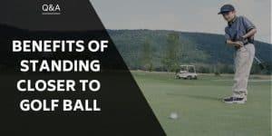 benefits-of-standing-closer-to-golf-ball