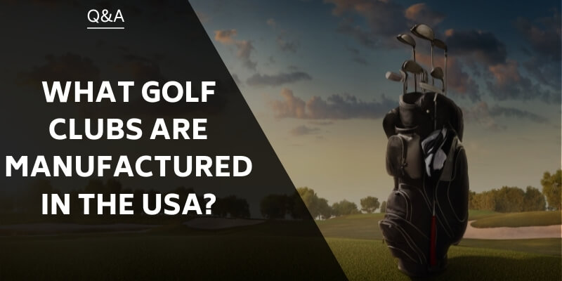 what-golf-clubs-are-manufactured-in-the-usa