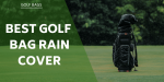 Best Golf Bag Rain Covers – To Protect Your Gear