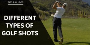 Different Types of Golf Shots - Explained In Detail For You