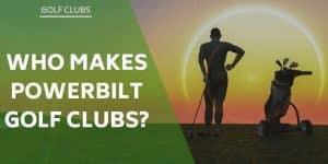 who-makes-powerbilt-golf-clubs