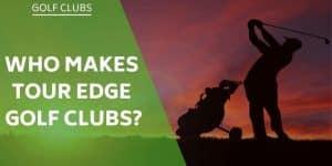 who-makes-tour-edge-golf-clubs
