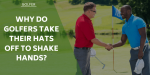 Why Do Golfers Take Their Hats Off To Shake Hands?